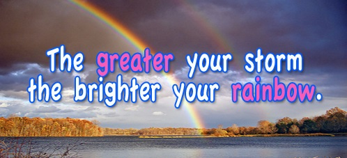 the greater our storm the brighter or rainbow