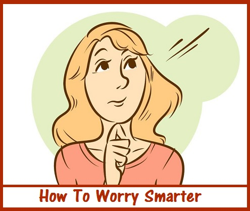 How To Worry Smarter